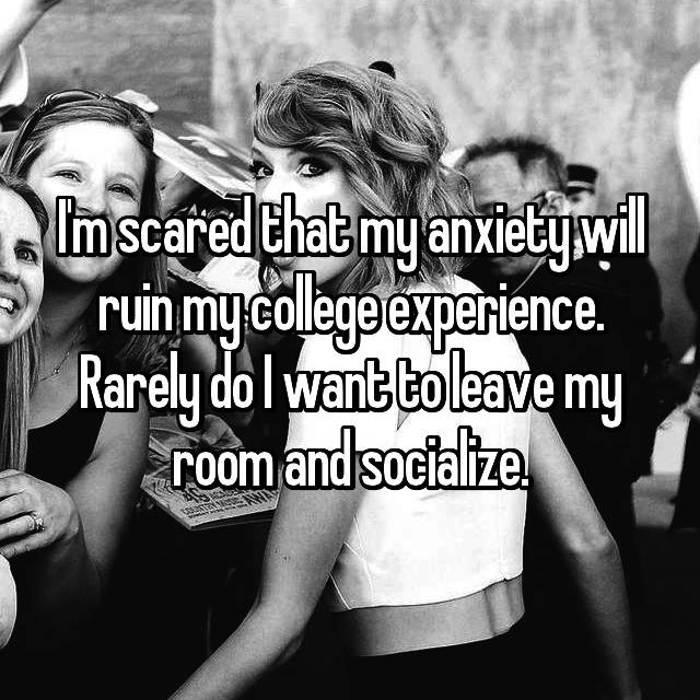 I'm scared that my anxiety will ruin my college experience. Rarely do I want to leave my room and socialize.