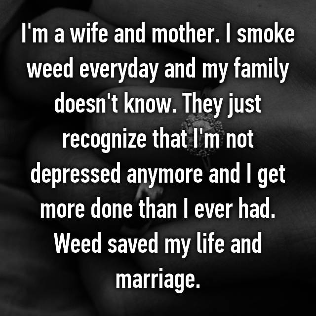 I'm a wife and mother. I smoke weed everyday and my family doesn't know. They just recognize that I'm not depressed anymore and I get more done than I ever had. Weed saved my life and marriage.