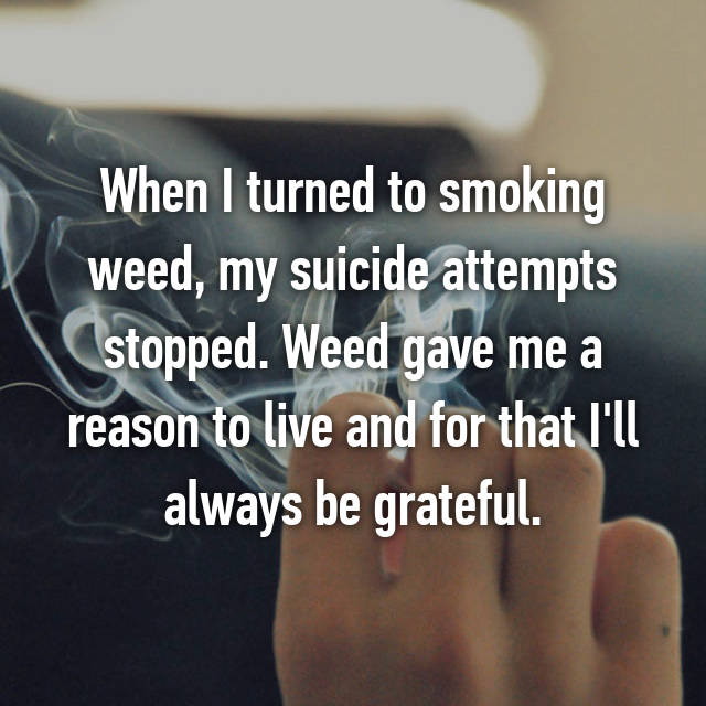 When I turned to smoking weed, my suicide attempts stopped. Weed gave me a reason to live and for that I'll always be grateful.