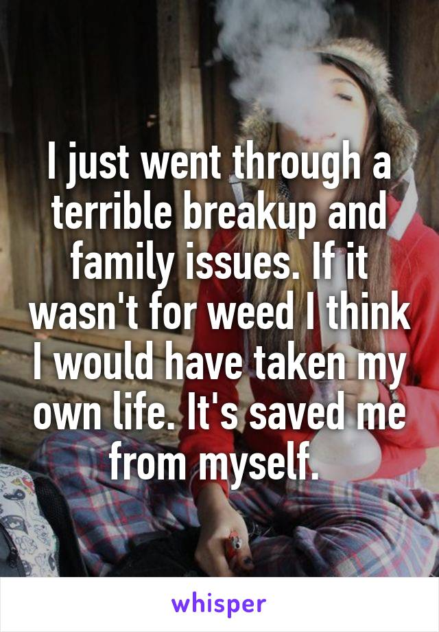 I just went through a terrible breakup and family issues. If it wasn't for weed I think I would have taken my own life. It's saved me from myself.
