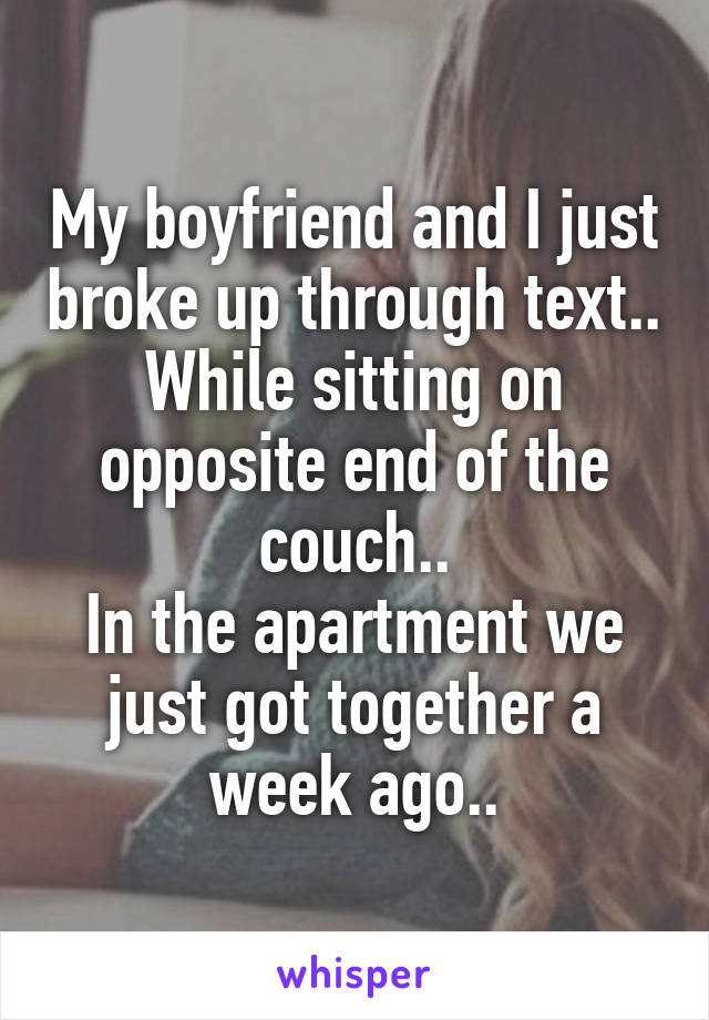 My boyfriend and I just broke up through text.. While sitting on opposite end of the couch.. In the apartment we just got together a week ago..