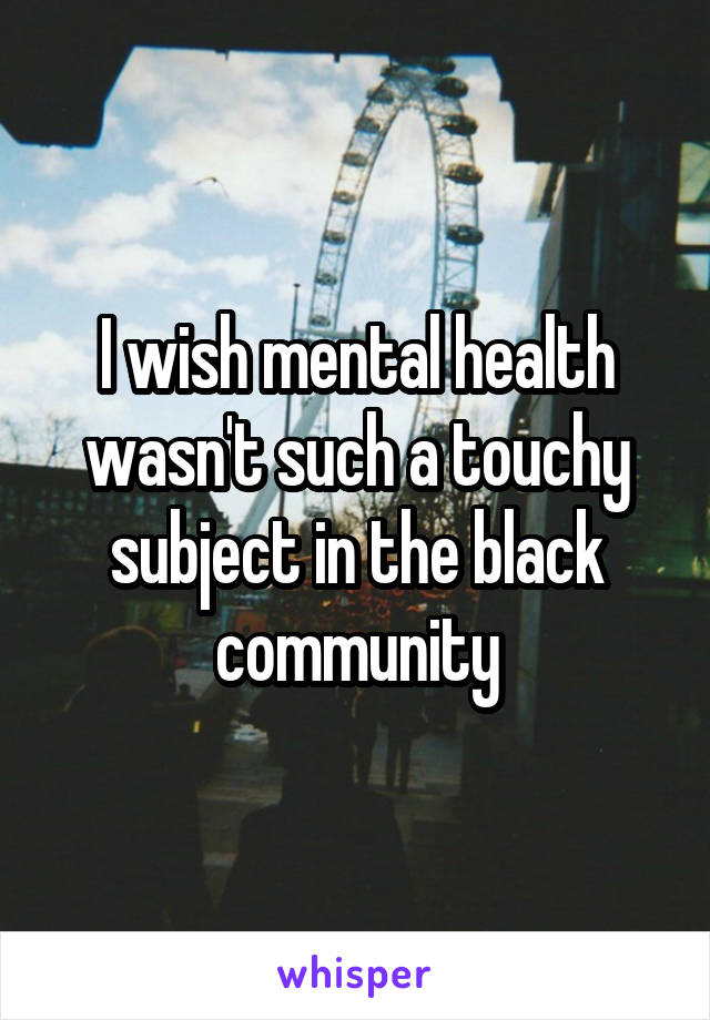 I wish mental health wasn't such a touchy subject in the black community