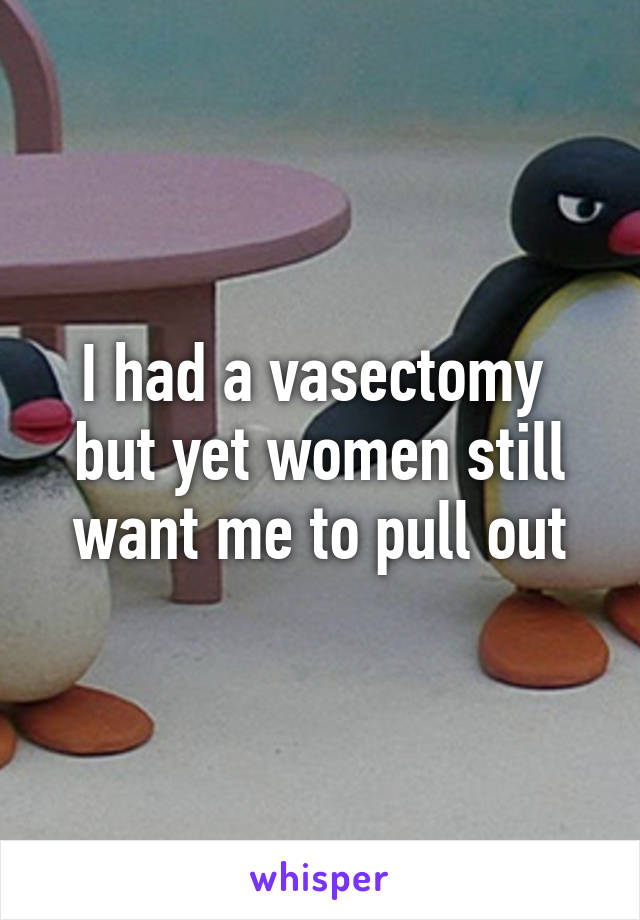 I had a vasectomy  but yet women still want me to pull out