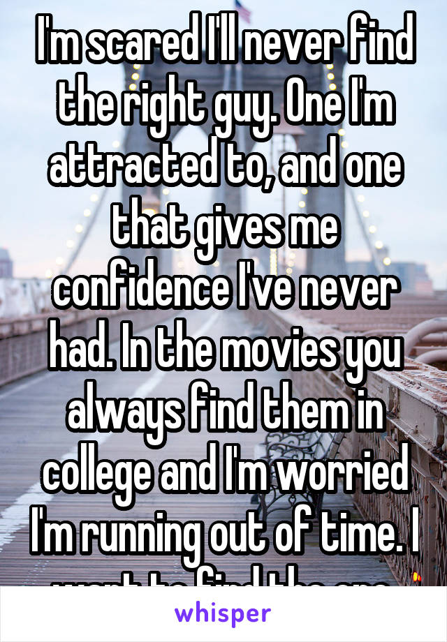 I'm scared I'll never find the right guy. One I'm attracted to, and one that gives me confidence I've never had. In the movies you always find them in college and I'm worried I'm running out of time. I want to find the one