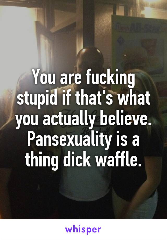 Pansexuals are retarded