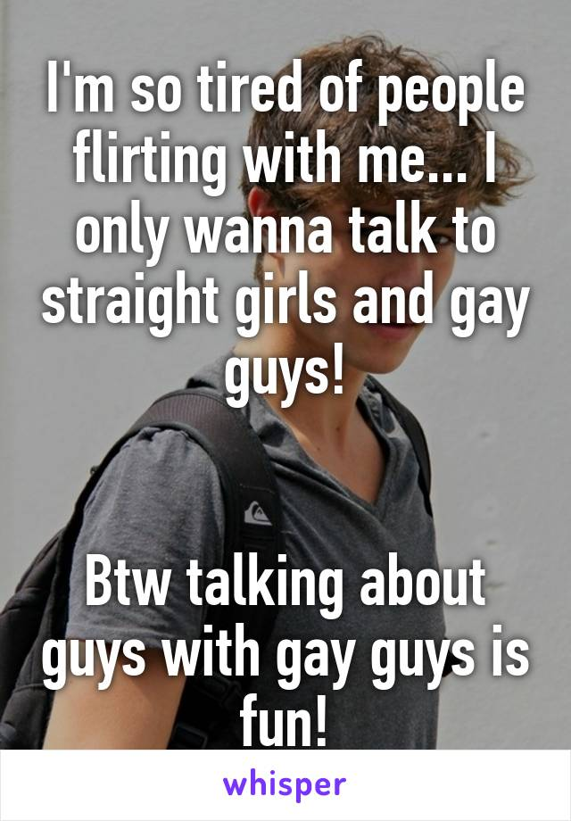 I'm so tired of people flirting with me... I only wanna talk to straight  girls and gay guys!