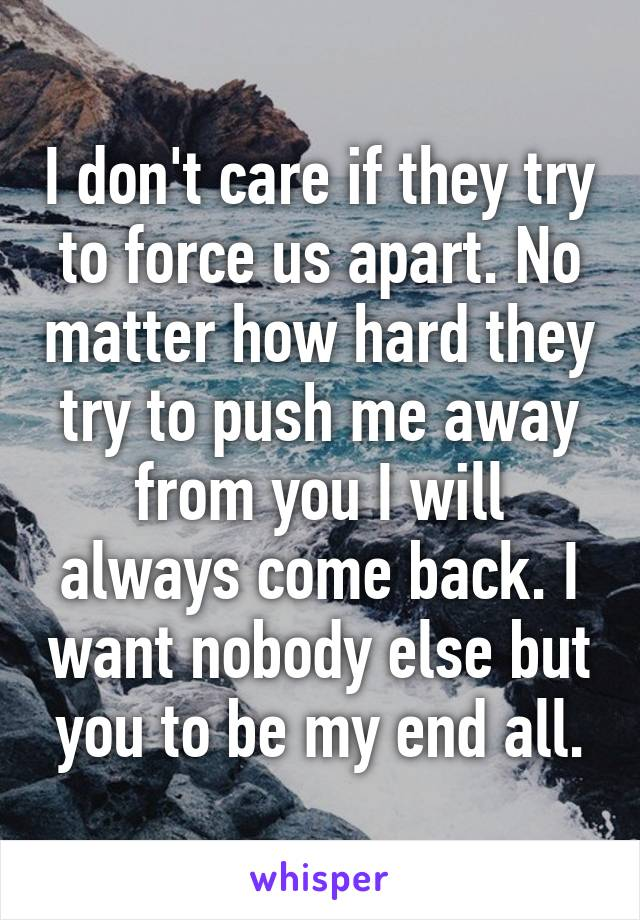 I Dont Care If They Try To Force Us Apart No Matter How Hard They