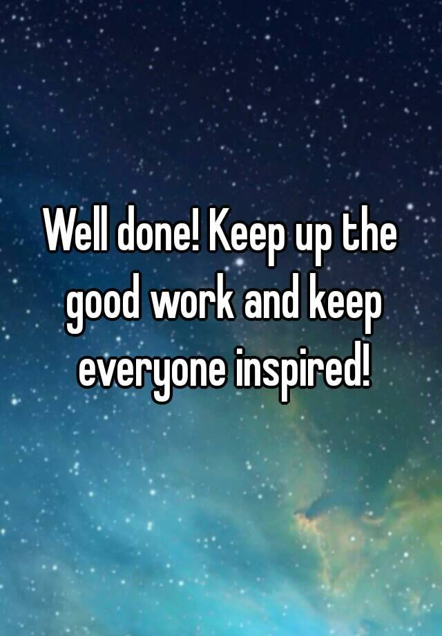 Well done! Keep up the good work and keep everyone inspired!