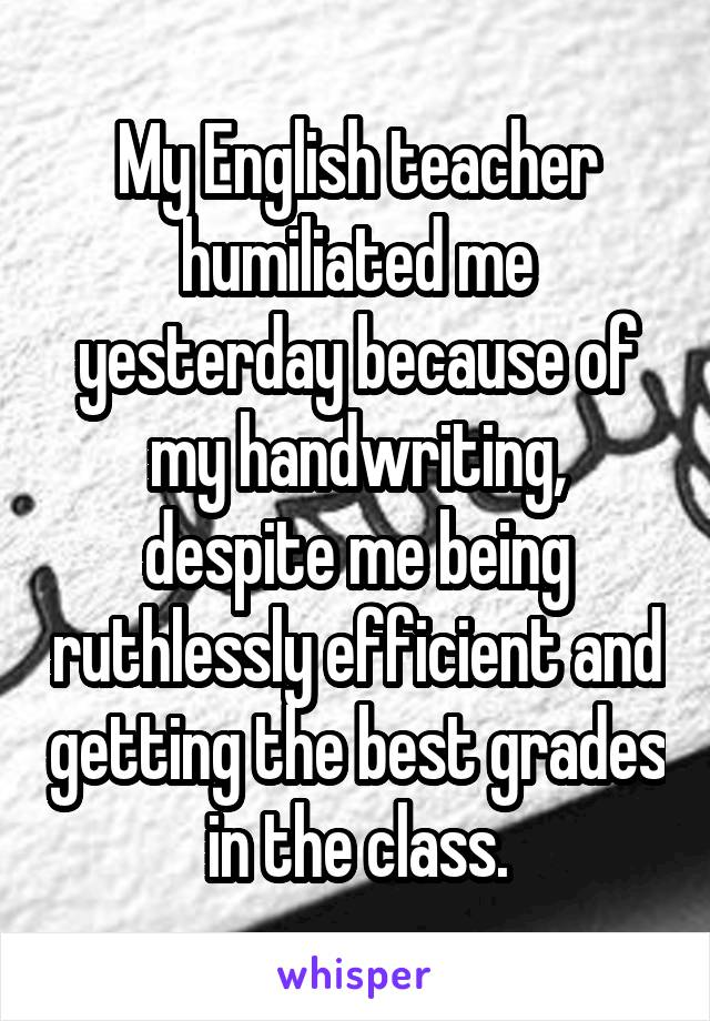 My English teacher humiliated me yesterday because of my handwriting, despite me being ruthlessly efficient and getting the best grades in the class.