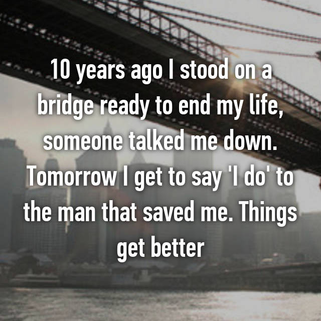 10 years ago I stood on a bridge ready to end my life, someone talked me down. Tomorrow I get to say 'I do' to the man that saved me. Things get better