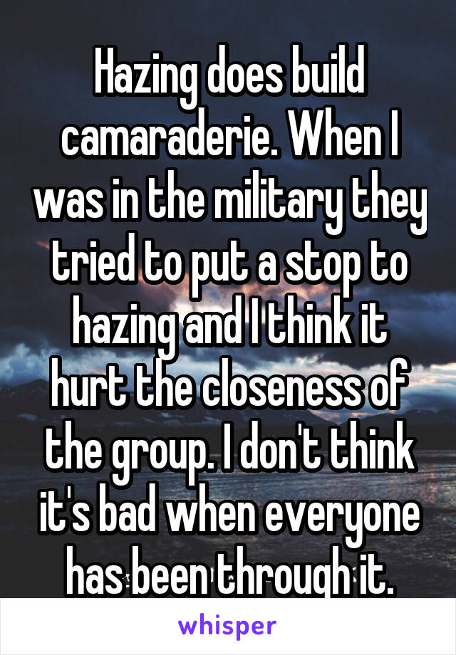 Hazing does build camaraderie. When I was in the military they tried to put a stop to hazing and I think it hurt the closeness of the group. I don't think it's bad when everyone has been through it.