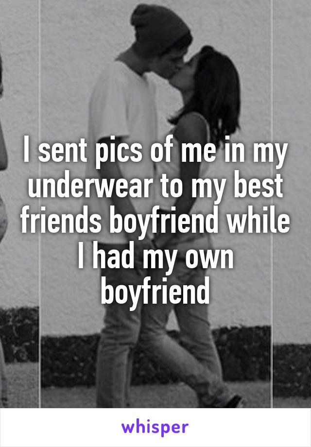 I sent pics of me in my underwear to my best friends boyfriend while I had my own boyfriend
