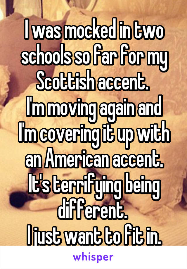 I was mocked in two schools so far for my Scottish accent.  I'm moving again and I'm covering it up with an American accent. It's terrifying being different.  I just want to fit in.