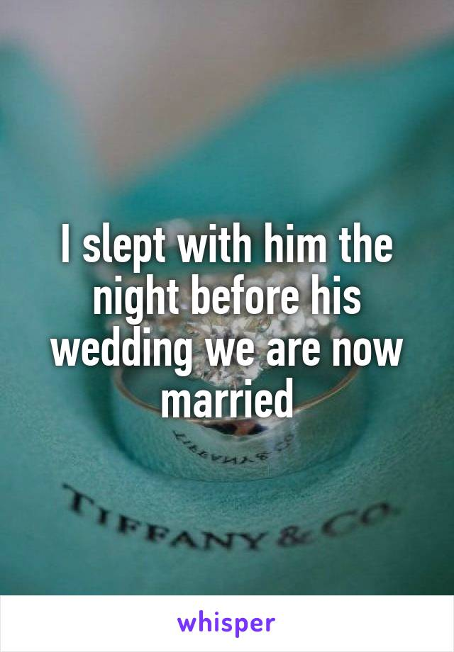 I slept with him the night before his wedding we are now married