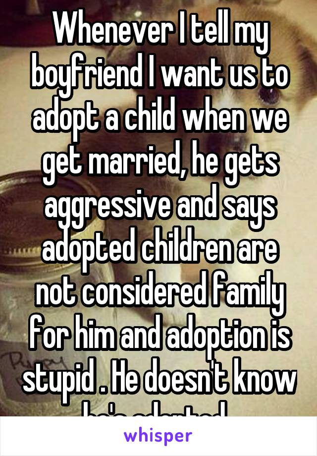 Whenever I tell my boyfriend I want us to adopt a child when we get married, he gets aggressive and says adopted children are not considered family for him and adoption is stupid . He doesn't know he's adopted.