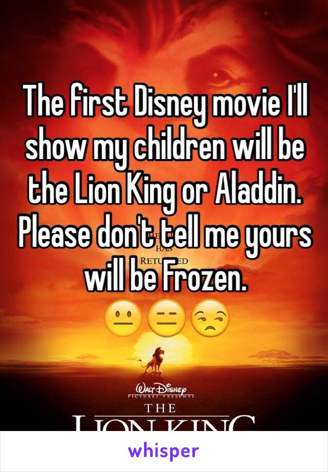 The first Disney movie I'll show my children will be the Lion King or Aladdin.  Please don't tell me yours will be Frozen.  😐😑😒