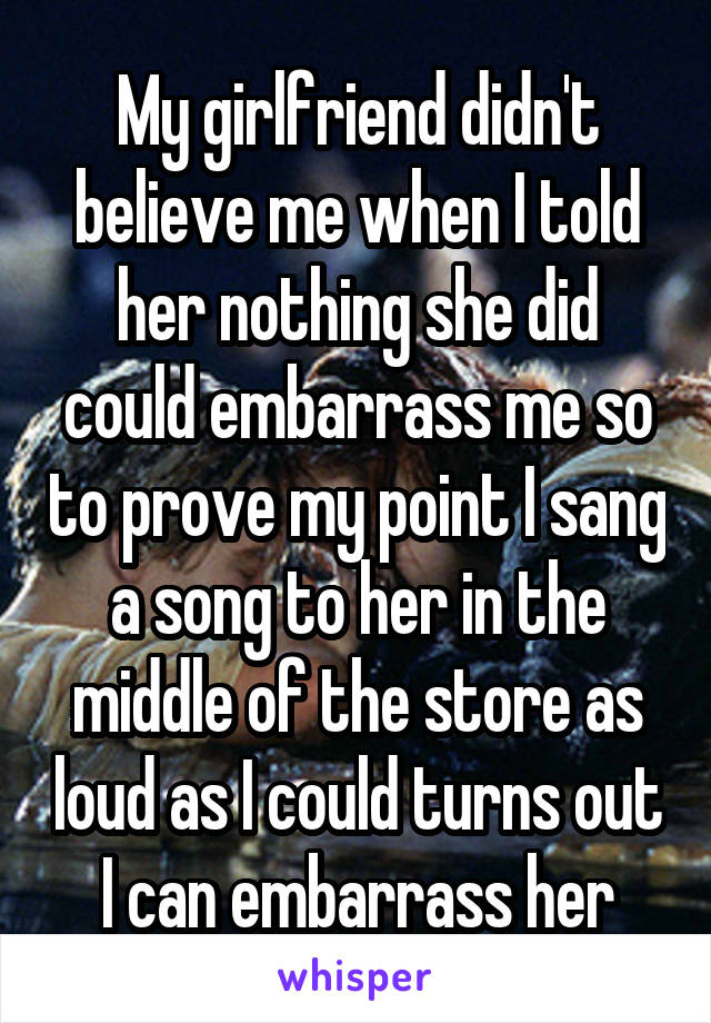 My girlfriend didn't believe me when I told her nothing she did could embarrass me so to prove my point I sang a song to her in the middle of the store as loud as I could turns out I can embarrass her