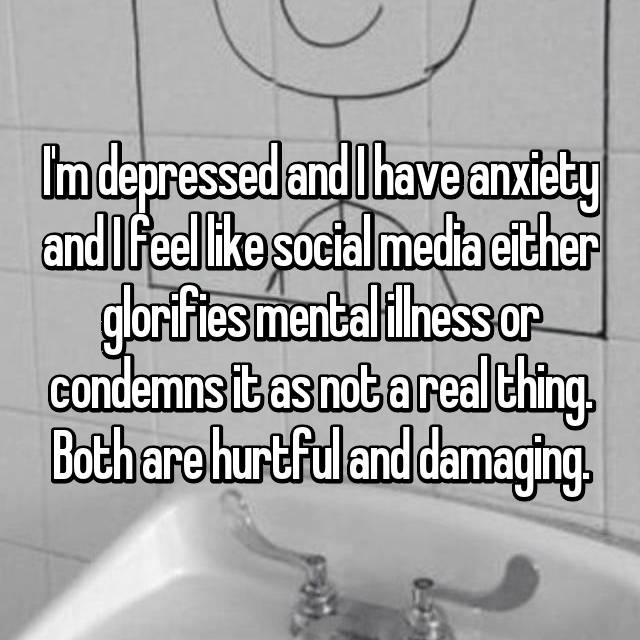 I'm depressed and I have anxiety and I feel like social media either glorifies mental illness or condemns it as not a real thing. Both are hurtful and damaging.