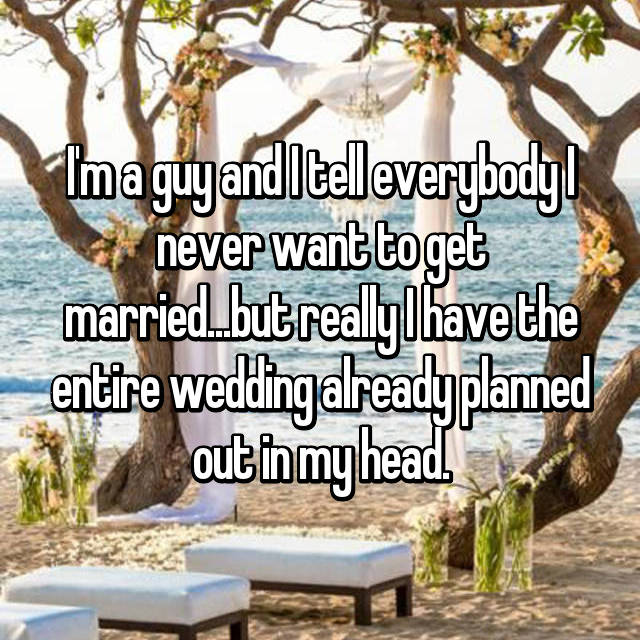 I'm a guy and I tell everybody I never want to get married...but really I have the entire wedding already planned out in my head.
