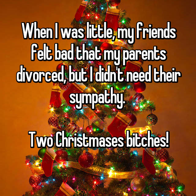 When I was little, my friends felt bad that my parents divorced, but I didn't need their sympathy.   Two Christmases bitches!