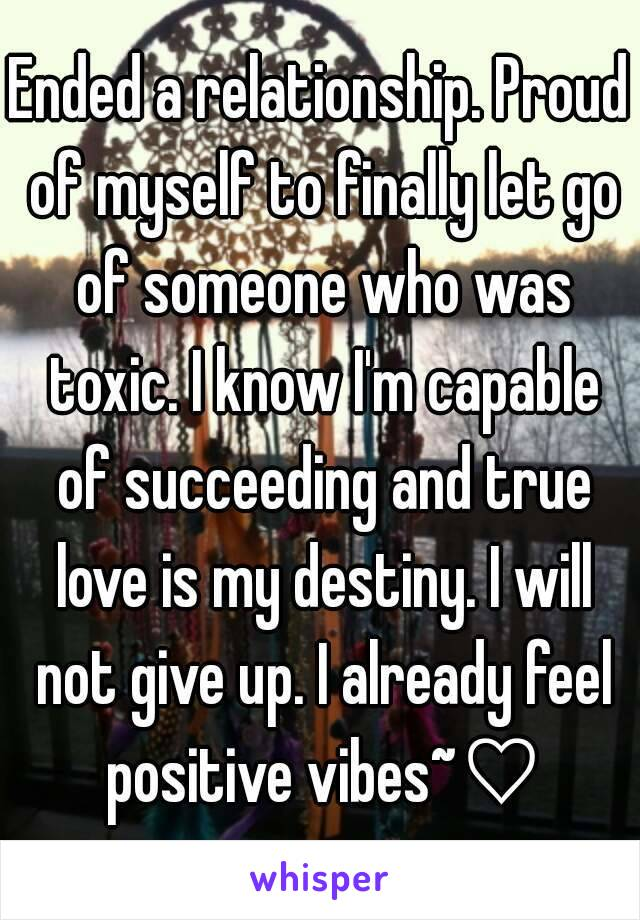 Ended a relationship. Proud of myself to finally let go of someone who was toxic. I know I'm capable of succeeding and true love is my destiny. I will not give up. I already feel positive vibes~♡