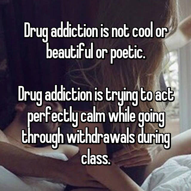 Drug addiction is not cool or beautiful or poetic.  Drug addiction is trying to act perfectly calm while going through withdrawals during class.