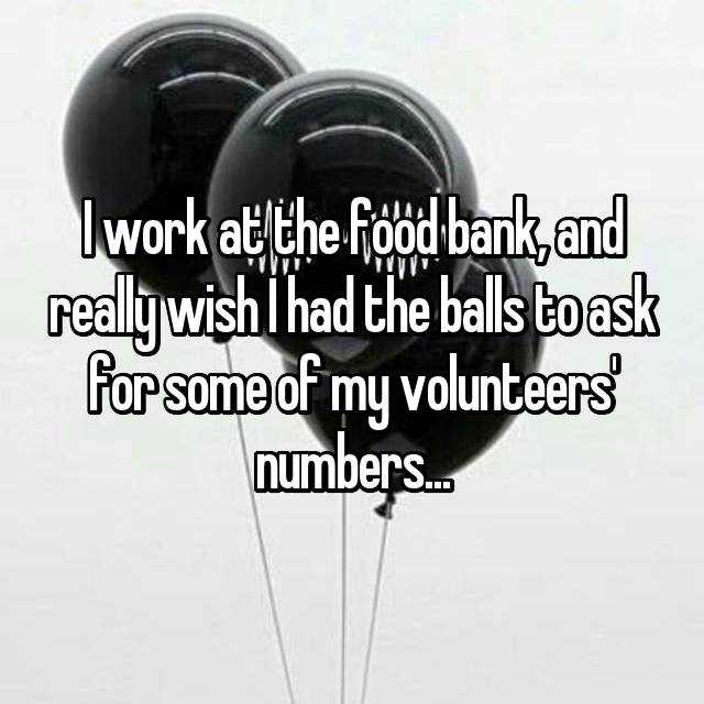 I work at the food bank, and really wish I had the balls to ask for some of my volunteers' numbers...