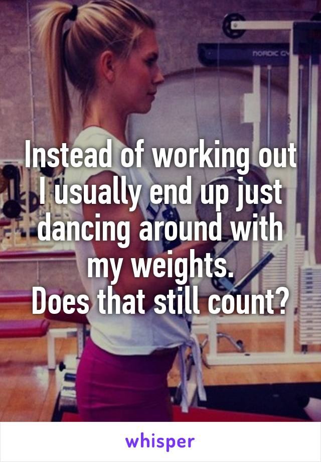 Instead of working out I usually end up just dancing around with my weights. Does that still count?