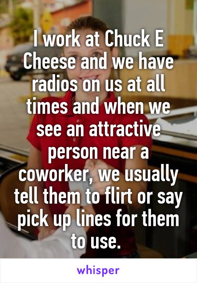 I work at Chuck E Cheese and we have radios on us at all times and when we see an attractive person near a coworker, we usually tell them to flirt or say pick up lines for them to use.