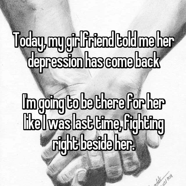 Today, my girlfriend told me her depression has come back  I'm going to be there for her like I was last time, fighting right beside her.