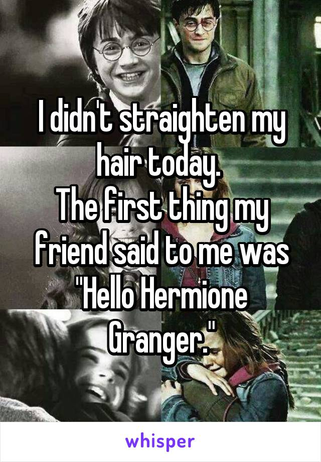 "I didn't straighten my hair today.  The first thing my friend said to me was ""Hello Hermione Granger."""