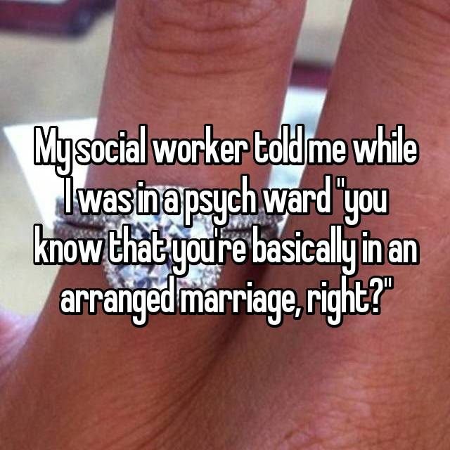 "My social worker told me while I was in a psych ward ""you know that you're basically in an arranged marriage, right?"""