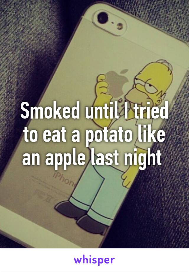 Smoked until I tried to eat a potato like an apple last night