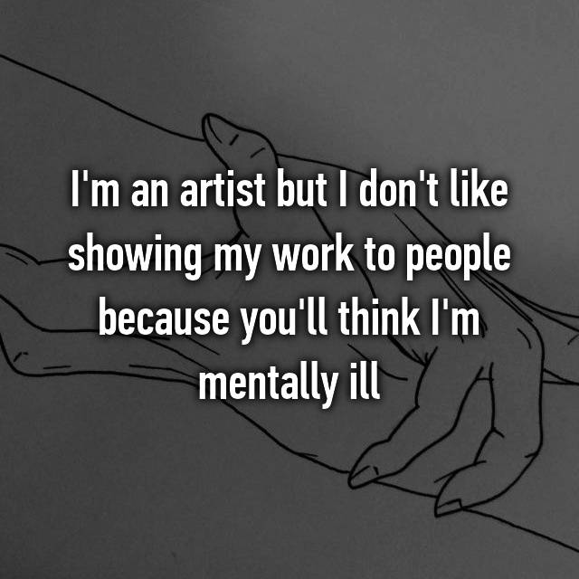 I'm an artist but I don't like showing my work to people because you'll think I'm mentally ill