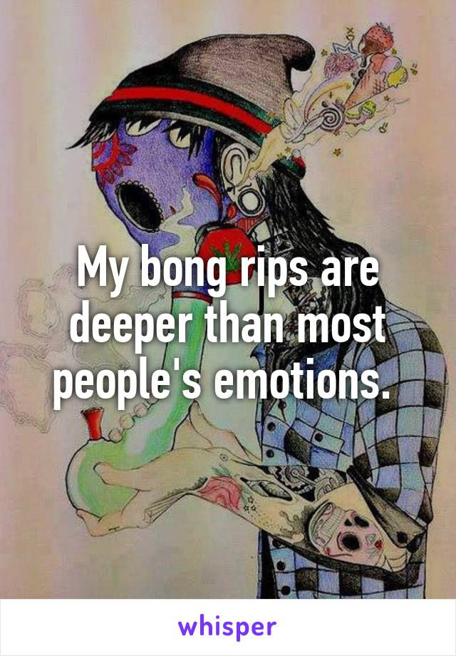 My bong rips are deeper than most people's emotions.