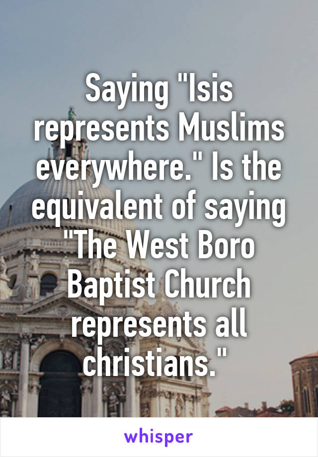 """Saying """"Isis represents Muslims everywhere."""" Is the equivalent of saying """"The West Boro Baptist Church represents all christians."""""""