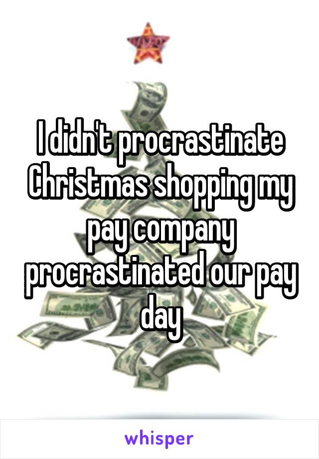 I didn't procrastinate Christmas shopping my pay company procrastinated our pay day