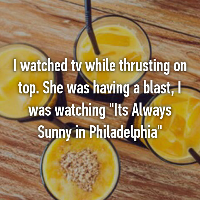 "I watched tv while thrusting on top. She was having a blast, I was watching ""Its Always Sunny in Philadelphia"""