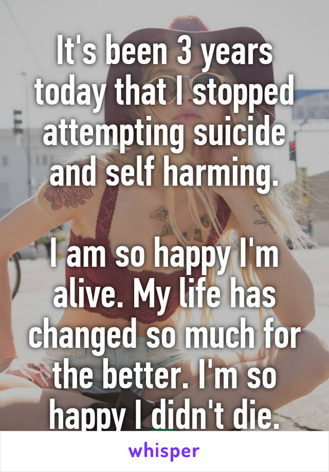 It's been 3 years today that I stopped attempting suicide and self harming.  I am so happy I'm alive. My life has changed so much for the better. I'm so happy I didn't die.