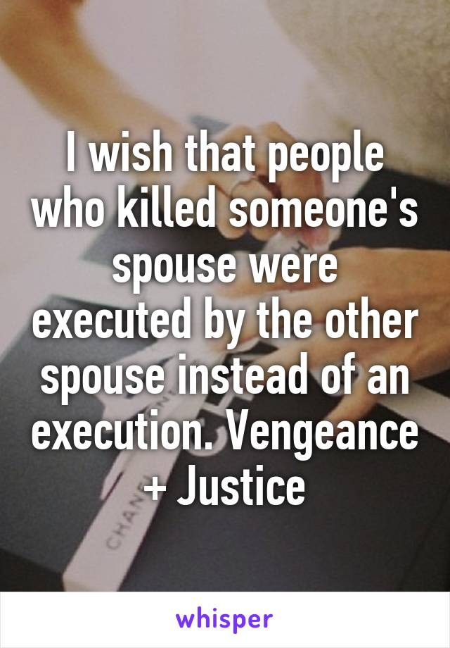 I wish that people who killed someone's spouse were executed by the other spouse instead of an execution. Vengeance + Justice