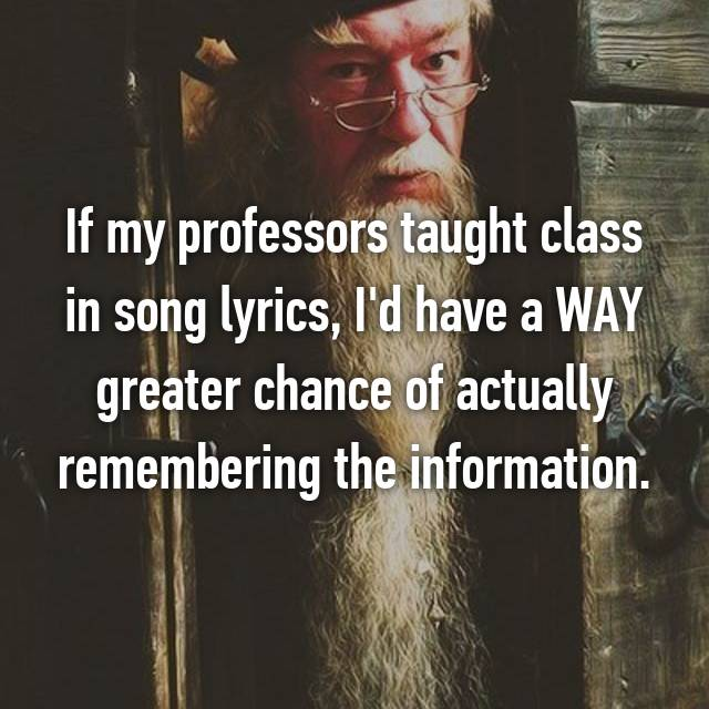If my professors taught class in song lyrics, I'd have a WAY greater chance of actually remembering the information.