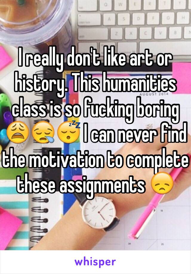 I really don't like art or history. This humanities class is so fucking boring 😩😪😴 I can never find the motivation to complete these assignments 😞