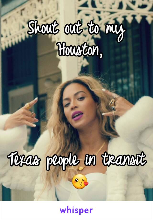 Shout out to my Houston,     Texas people in transit 😘