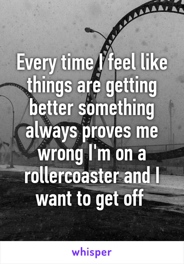 Every time I feel like things are getting better something always proves me wrong I'm on a rollercoaster and I want to get off