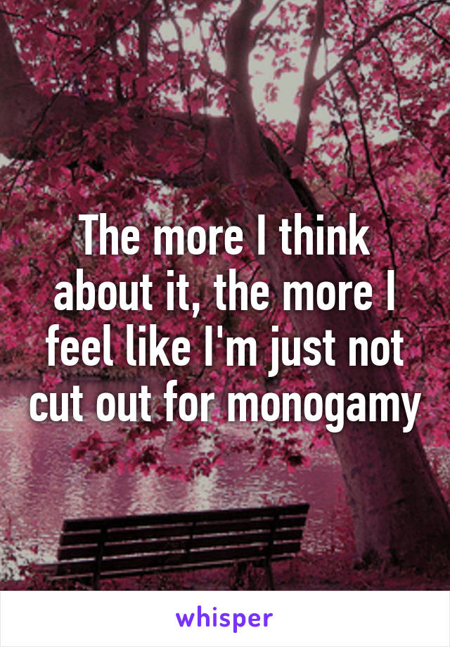 The more I think about it, the more I feel like I'm just not cut out for monogamy
