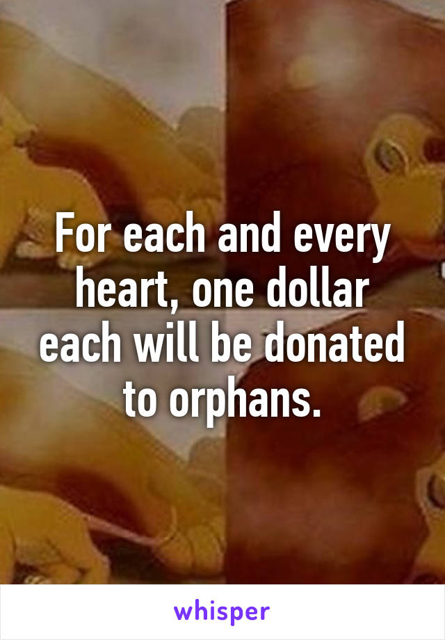 For each and every heart, one dollar each will be donated to orphans.