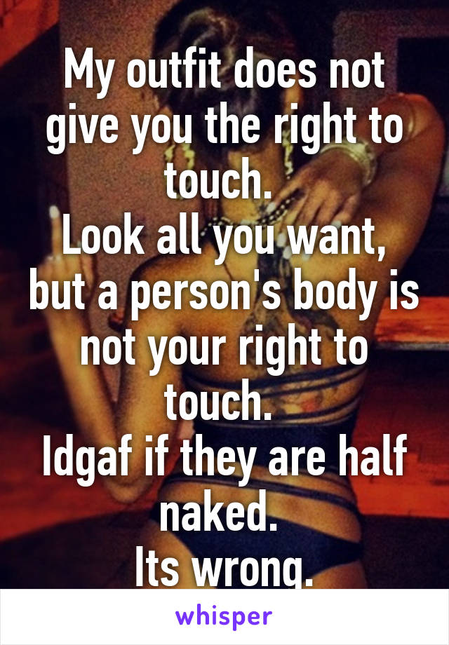 My outfit does not give you the right to touch.  Look all you want, but a person's body is not your right to touch.  Idgaf if they are half naked.  Its wrong.