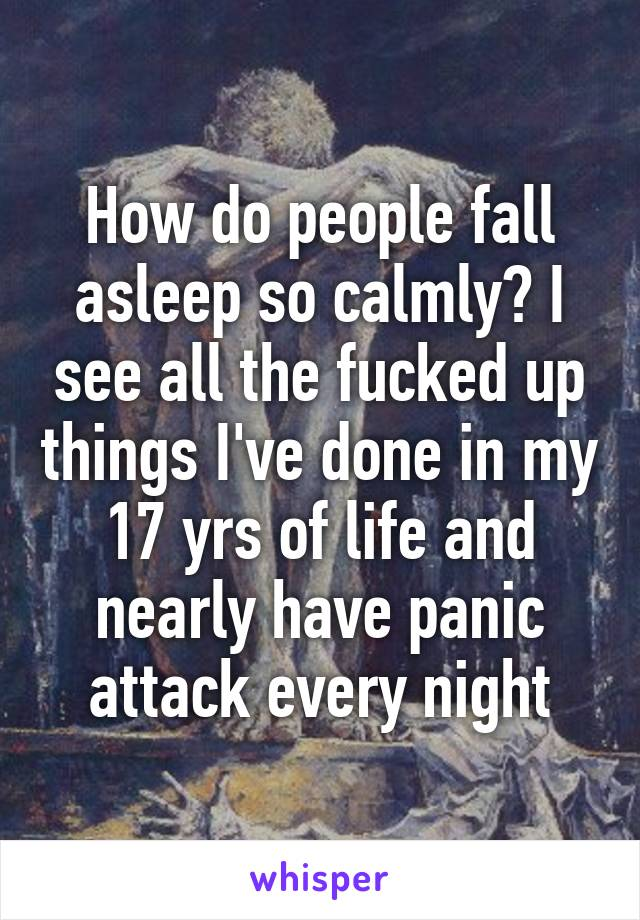 How do people fall asleep so calmly? I see all the fucked up things I've done in my 17 yrs of life and nearly have panic attack every night