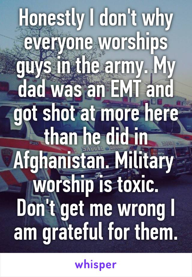 Honestly I don't why everyone worships guys in the army. My dad was an EMT and got shot at more here than he did in Afghanistan. Military  worship is toxic. Don't get me wrong I am grateful for them.