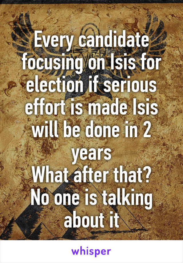 Every candidate focusing on Isis for election if serious effort is made Isis will be done in 2 years What after that? No one is talking about it